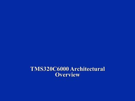 TMS320C6000 Architectural Overview.  Describe C6000 CPU architecture.  Introduce some basic instructions.  Describe the C6000 memory map.  Provide.