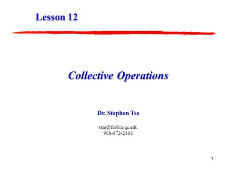 1 Collective Operations Dr. Stephen Tse 908-872-2108 Lesson 12.