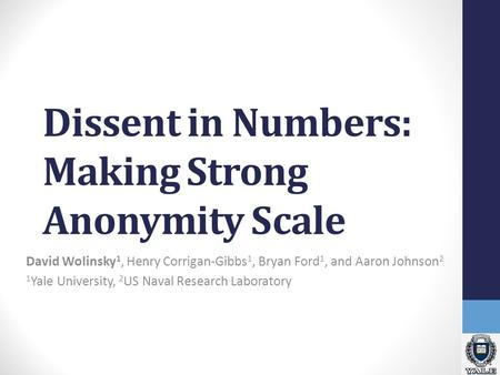 Dissent in Numbers: Making Strong Anonymity Scale David Wolinsky 1, Henry Corrigan-Gibbs 1, Bryan Ford 1, and Aaron Johnson 2 1 Yale University, 2 US Naval.