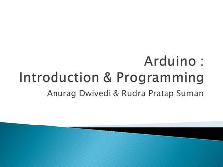 Anurag Dwivedi & Rudra Pratap Suman.  Open Source electronic prototyping platform based on flexible easy to use hardware and software.