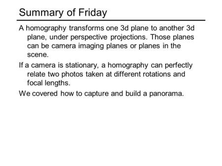 Summary of Friday A homography transforms one 3d plane to another 3d plane, under perspective projections. Those planes can be camera imaging planes or.