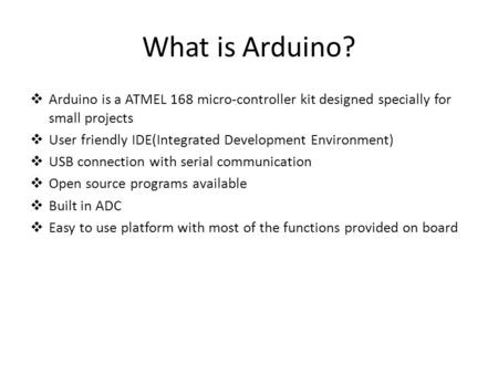 What is Arduino?  Arduino is a ATMEL 168 micro-controller kit designed specially for small projects  User friendly IDE(Integrated Development Environment)