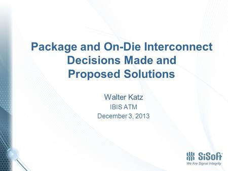 Package and On-Die Interconnect Decisions Made and Proposed Solutions Walter Katz IBIS ATM December 3, 2013.
