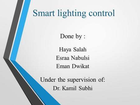 Smart lighting control Done by : Haya Salah Esraa Nabulsi Eman Dwikat Under the supervision of: Dr. Kamil Subhi.