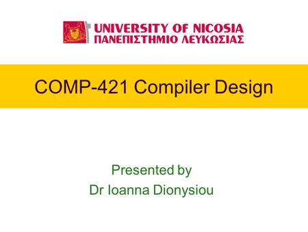 COMP-421 Compiler Design Presented by Dr Ioanna Dionysiou.