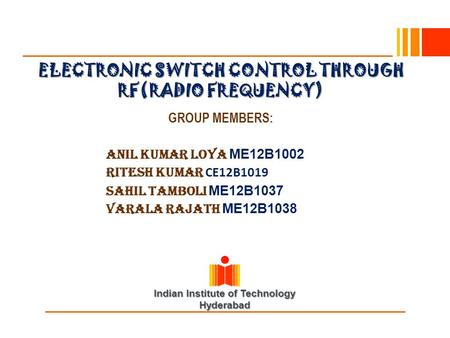 Indian Institute of Technology Hyderabad ELECTRONIC SWITCH CONTROL THROUGH RF(RADIO FREQUENCY) GROUP MEMBERS: Anil Kumar Loya ME12B1002 RITESH KUMAR CE12B1019.