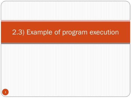 2.3) Example of program execution 1. instruction  B25 8 Op-code B means to change the value of the program counter if the contents of the indicated register.