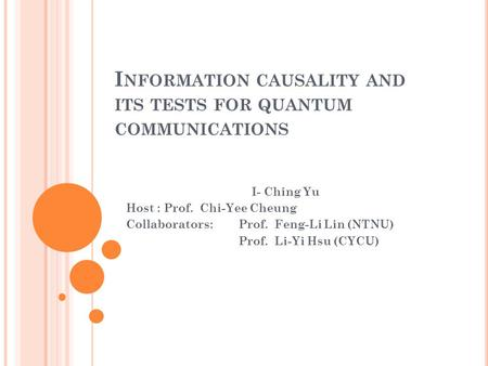 I NFORMATION CAUSALITY AND ITS TESTS FOR QUANTUM COMMUNICATIONS I- Ching Yu Host : Prof. Chi-Yee Cheung Collaborators: Prof. Feng-Li Lin (NTNU) Prof. Li-Yi.