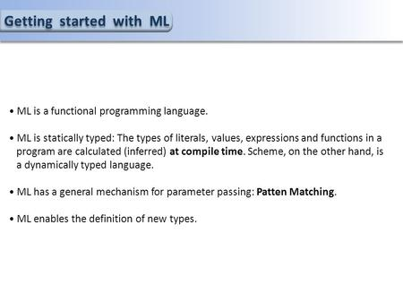 Getting started with ML ML is a functional programming language. ML is statically typed: The types of literals, values, expressions and functions in a.