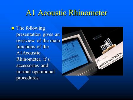 A1 Acoustic Rhinometer The following presentation gives an overview of the main functions of the A1Acoustic Rhinometer, it's accessories and normal operational.
