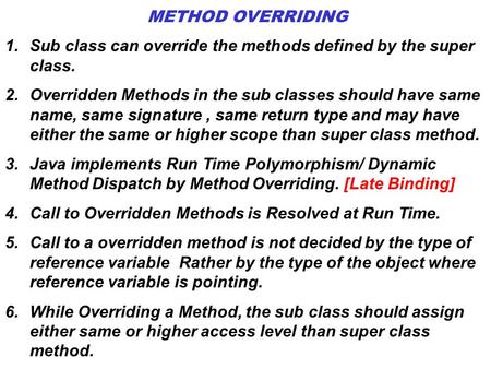 METHOD OVERRIDING Sub class can override the methods defined by the super class. Overridden Methods in the sub classes should have same name, same signature.