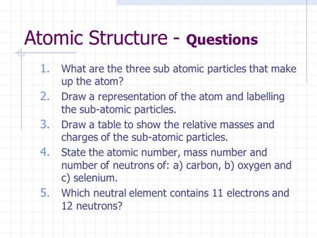 Atomic Structure - Questions 1. What are the three sub atomic particles that make up the atom? 2. Draw a representation of the atom and labelling the sub-atomic.