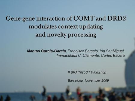 Gene-gene interaction of COMT and DRD2 modulates context updating and novelty processing Manuel Garcia-Garcia, Francisco Barceló, Iria SanMiguel, Immaculada.
