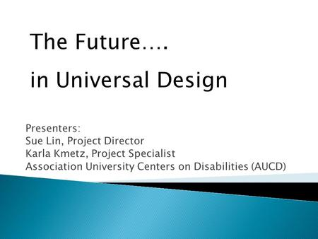 Presenters: Sue Lin, Project Director Karla Kmetz, Project Specialist Association University Centers on Disabilities (AUCD) The Future…. in Universal Design.