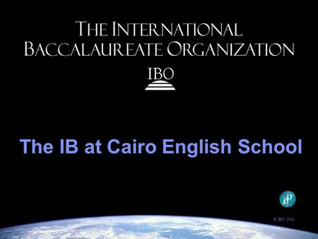 The IB at Cairo English School © IBO 2004. The IBO's goal: to provide students with the values and opportunities that will enable them to develop sound.