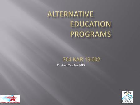 "1 704 KAR 19:002 Revised October 2013. KRS 160.380(1)(a) - ""Alternative Education"" a program that exists to meet the needs of students that cannot be."