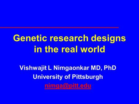 Genetic research designs in the real world Vishwajit L Nimgaonkar MD, PhD University of Pittsburgh