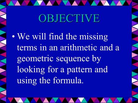 OBJECTIVE We will find the missing terms in an arithmetic and a geometric sequence by looking for a pattern and using the formula.