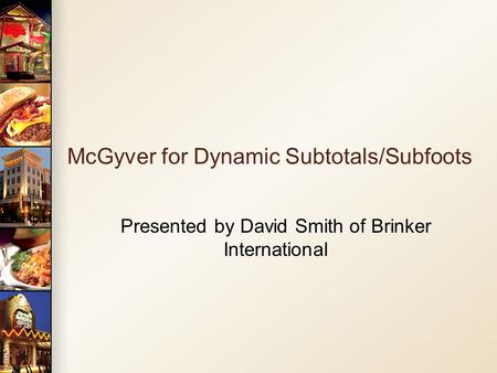 McGyver for Dynamic Subtotals/Subfoots Presented by David Smith of Brinker International.