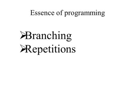 Essence of programming  Branching  Repetitions.