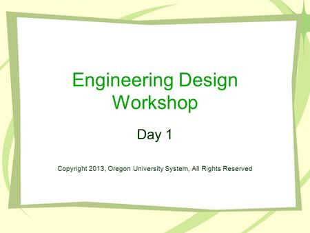 Engineering Design Workshop Day 1 Copyright 2013, Oregon University System, All Rights Reserved.