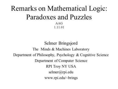 Remarks on Mathematical Logic: Paradoxes and Puzzles AAG 1.11.01 Selmer Bringsjord The Minds & Machines Laboratory Department of Philosophy, Psychology.