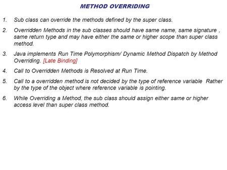 METHOD OVERRIDING 1.Sub class can override the methods defined by the super class. 2.Overridden Methods in the sub classes should have same name, same.
