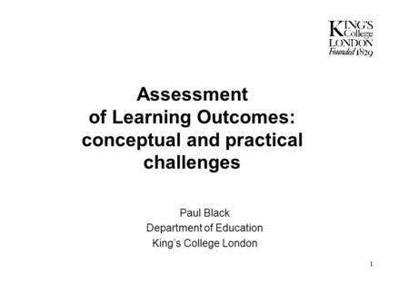 1 Assessment of Learning Outcomes: conceptual and practical challenges Paul Black Department of Education King's College London.