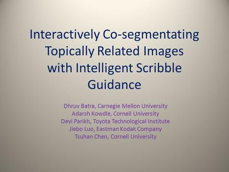 Interactively Co-segmentating Topically Related Images with Intelligent Scribble Guidance Dhruv Batra, Carnegie Mellon University Adarsh Kowdle, Cornell.