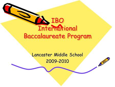 IBO International Baccalaureate Program Lancaster Middle School 2009-2010.