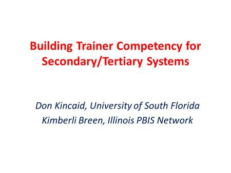 Building Trainer Competency for Secondary/Tertiary Systems Don Kincaid, University of South Florida Kimberli Breen, Illinois PBIS Network.
