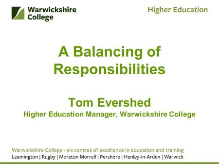 A Balancing of Responsibilities Tom Evershed Higher Education Manager, Warwickshire College.
