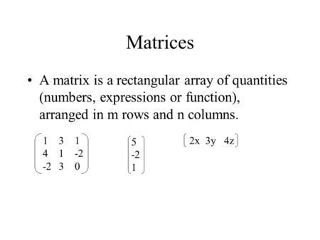 Matrices A matrix is a rectangular array of quantities (numbers, expressions or function), arranged in m rows and n columns. 131 41-2 -230 5 -2 1 2x 3y.
