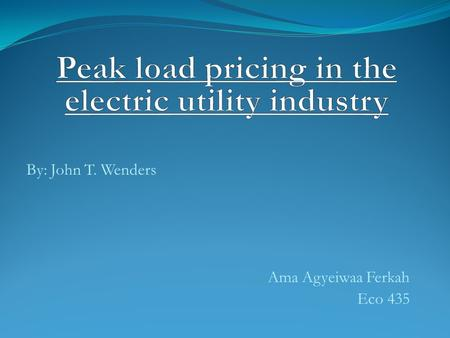 By: John T. Wenders Ama Agyeiwaa Ferkah Eco 435. INTRODUCTION  The traditional theory of peak-load pricing argues that peak period users should bear.