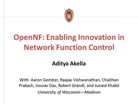 OpenNF: Enabling Innovation in Network Function Control Aditya Akella With: Aaron Gember, Raajay Vishwanathan, Chaithan Prakash, Sourav Das, Robert Grandl,