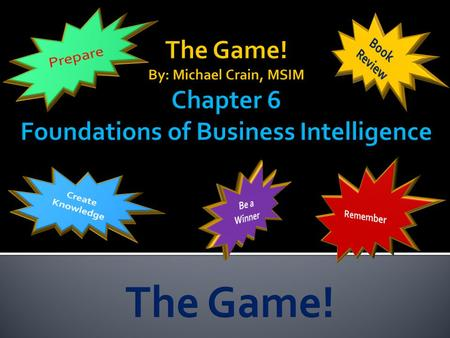 Prepare Book Review The Game! By: Michael Crain, MSIM Chapter 6 Foundations of Business Intelligence Create Knowledge Remember Be a Winner The Game!
