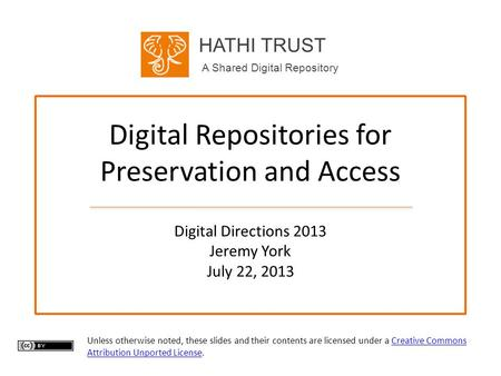 HATHI TRUST A Shared Digital Repository Digital Repositories for Preservation and Access Digital Directions 2013 Jeremy York July 22, 2013 Unless otherwise.