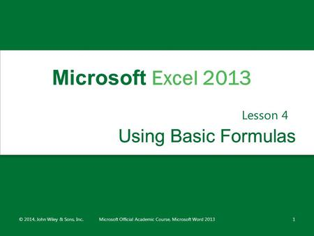 Using Basic FormulasUsing Basic Formulas Lesson 4 © 2014, John Wiley & Sons, Inc.Microsoft Official Academic Course, Microsoft Word 20131 Microsoft Excel.