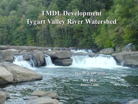 TMDL Development Tygart Valley River Watershed May 9 th & 10 th 2012 WV DEP WV DEP James Laine James Laine.