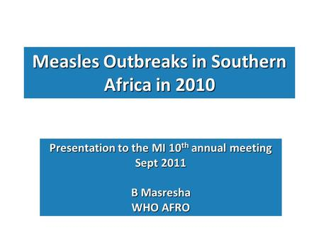 Measles Outbreaks in Southern Africa in 2010 Presentation to the MI 10 th annual meeting Sept 2011 B Masresha WHO AFRO.