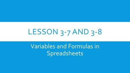 LESSON 3-7 AND 3-8 Variables and Formulas in Spreadsheets.