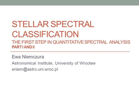 STELLAR SPECTRAL CLASSIFICATION THE FIRST STEP IN QUANTITATIVE SPECTRAL ANALYSIS PART I AND II Ewa Niemczura Astronomical Institute, University of Wrocław.