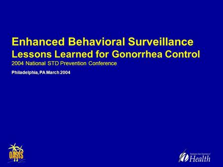 Enhanced Behavioral Surveillance Lessons Learned for Gonorrhea Control 2004 National STD Prevention Conference Philadelphia, PA March 2004.