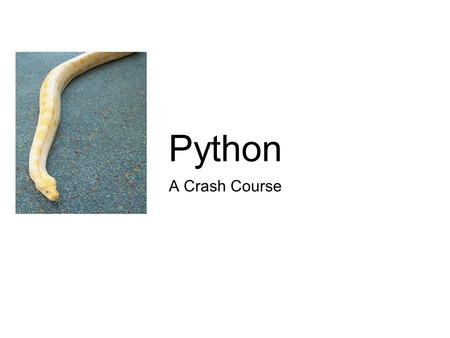 A Crash Course Python. Python? Isn't that a snake? Yes, but it is also a...
