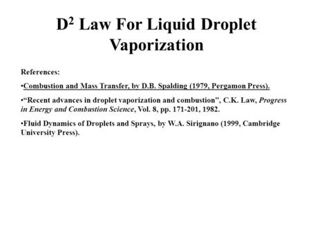 "D 2 Law For Liquid Droplet Vaporization References: Combustion and Mass Transfer, by D.B. Spalding (1979, Pergamon Press). ""Recent advances in droplet."