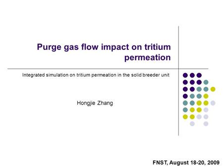 Hongjie Zhang Purge gas flow impact on tritium permeation Integrated simulation on tritium permeation in the solid breeder unit FNST, August 18-20, 2009.