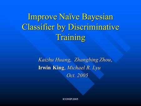 ICONIP 2005 Improve Naïve Bayesian Classifier by Discriminative Training Kaizhu Huang, Zhangbing Zhou, Irwin King, Michael R. Lyu Oct. 2005.