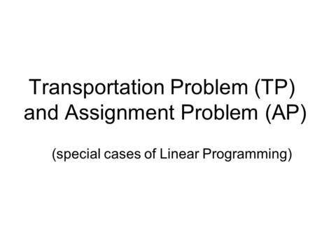 Transportation Problem (TP) and Assignment Problem (AP)
