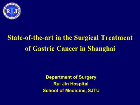 State-of-the-art in the Surgical Treatment of Gastric Cancer in Shanghai Department of Surgery Rui Jin Hospital School of Medicine, SJTU.