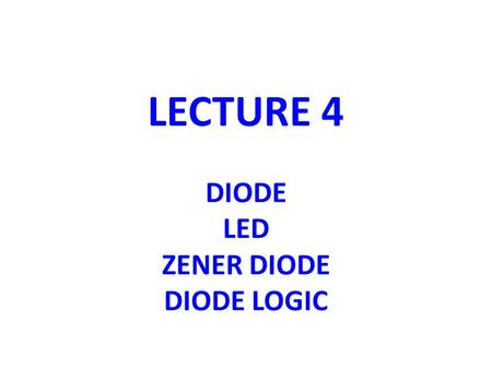 LECTURE 4 DIODE LED ZENER DIODE DIODE LOGIC
